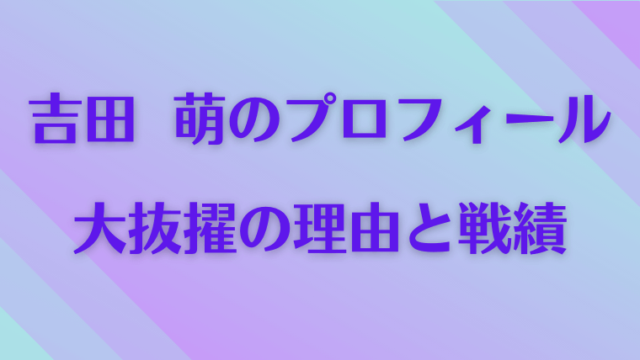 吉田萌(よしだめぐむ)のプロフィール、大抜擢の理由と戦績