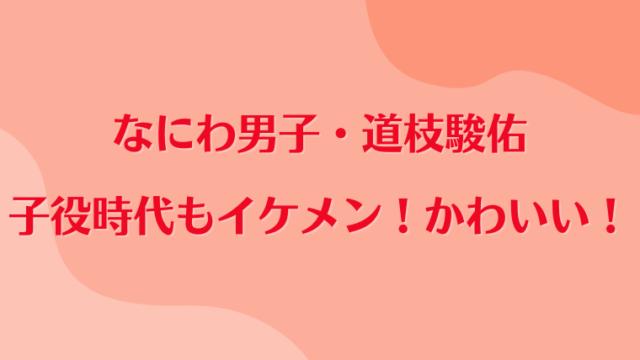 なにわ男子・道枝駿佑の子役時代もイケメン・かわいい・演技も高評価