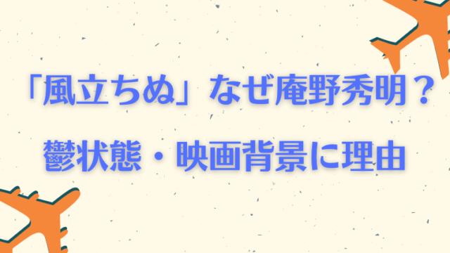 風立ちぬの声優が庵野秀明の理由はなぜ?鬱状態と映画背景に合致した宮崎駿の決断