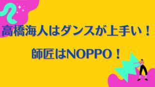 高橋海人のダンスが上手いのは、師匠がNOPPOだから