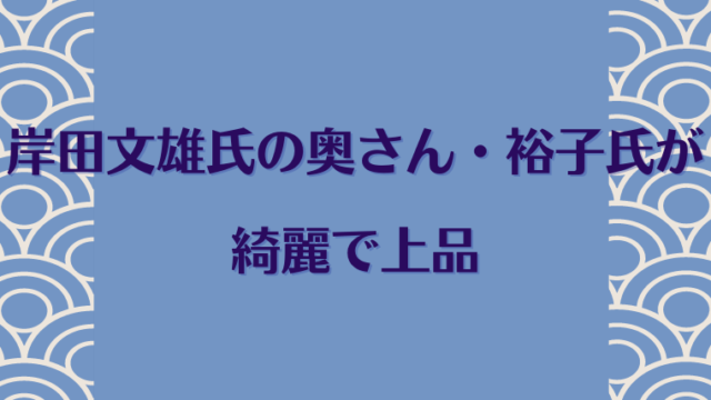 岸田文雄の奥さん・妻の岸田裕子さんが上品で綺麗な美人
