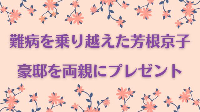 芳根京子は難病ギランバレー症候群を乗り越え、豪邸を両親にプレゼントした親孝行娘